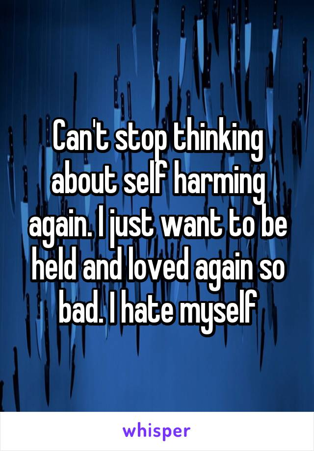 Can't stop thinking about self harming again. I just want to be held and loved again so bad. I hate myself