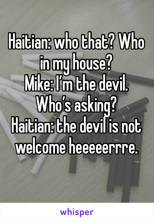 Haitian: who that? Who in my house? Mike: I'm the devil. Who's asking? Haitian: the devil is not welcome heeeeerrre.