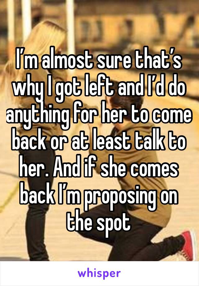 I'm almost sure that's why I got left and I'd do anything for her to come back or at least talk to her. And if she comes back I'm proposing on the spot