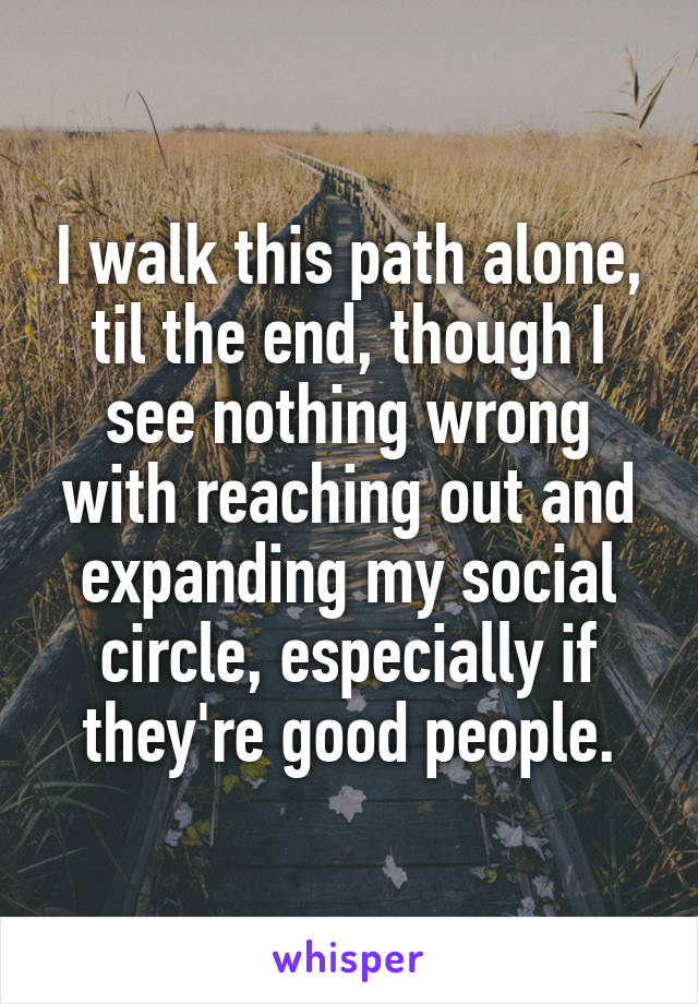I walk this path alone, til the end, though I see nothing wrong with reaching out and expanding my social circle, especially if they're good people.