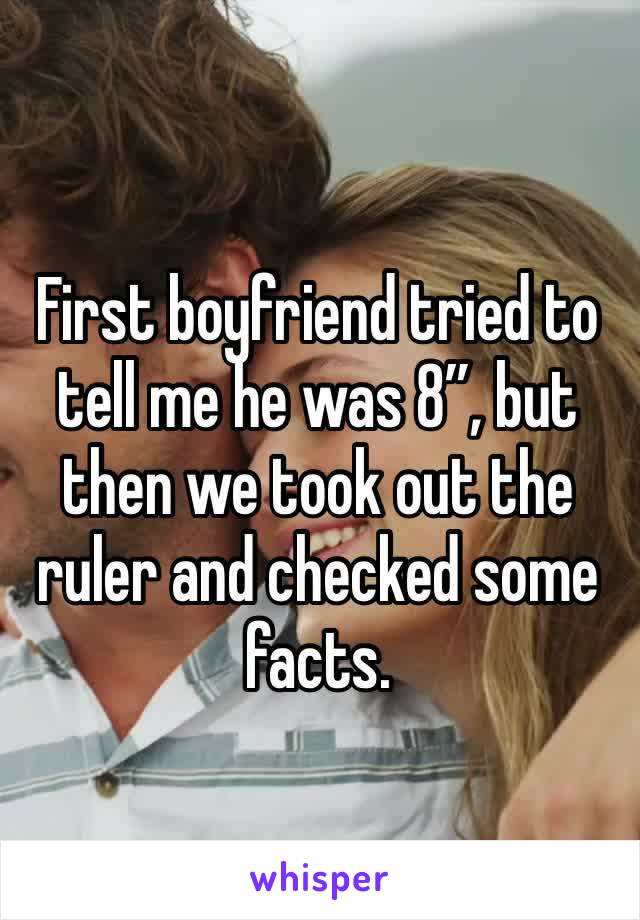 "First boyfriend tried to tell me he was 8"", but then we took out the ruler and checked some facts."