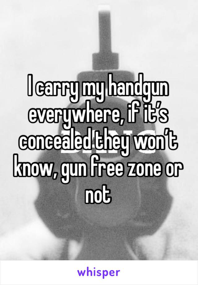 I carry my handgun everywhere, if it's concealed they won't know, gun free zone or not