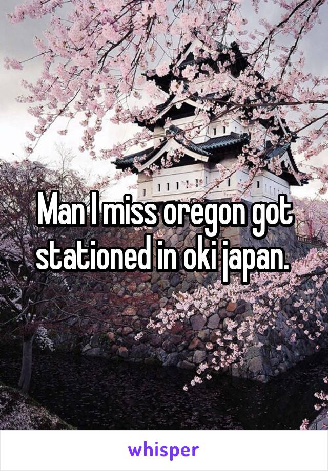 Man I miss oregon got stationed in oki japan.