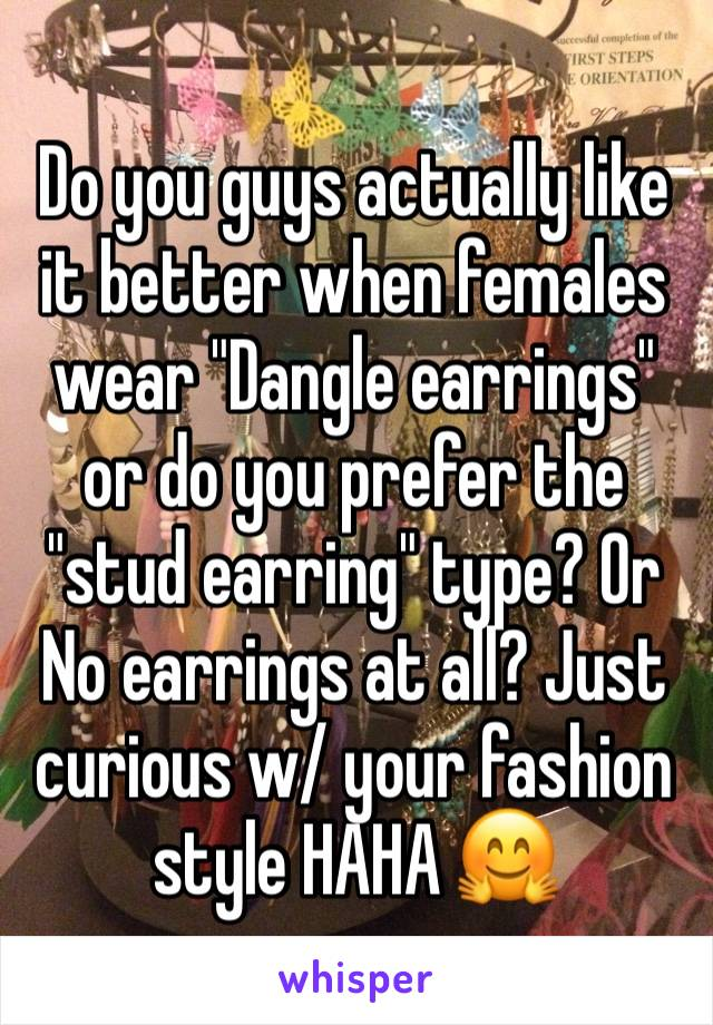 "Do you guys actually like it better when females wear ""Dangle earrings"" or do you prefer the ""stud earring"" type? Or No earrings at all? Just curious w/ your fashion style HAHA 🤗"