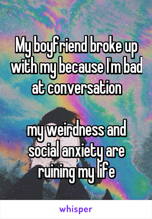 My boyfriend broke up with my because I'm bad at conversation  my weirdness and social anxiety are ruining my life