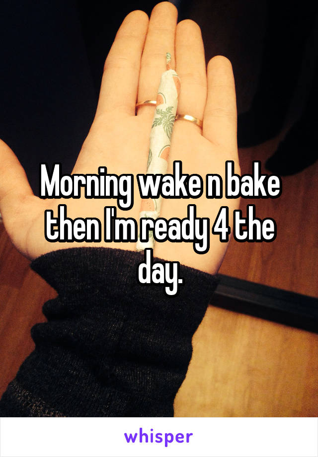 Morning wake n bake then I'm ready 4 the day.