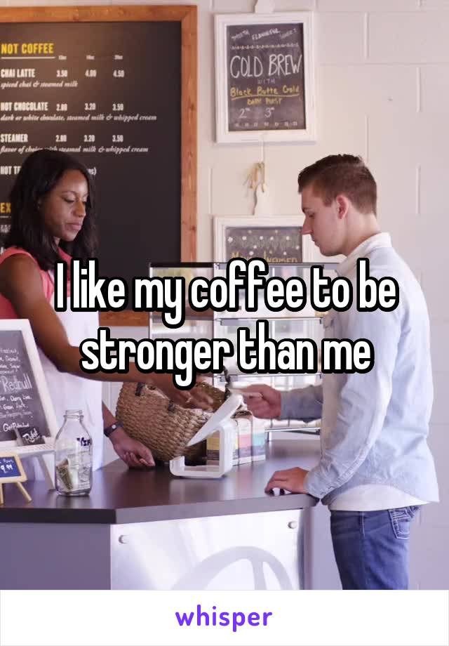 I like my coffee to be stronger than me