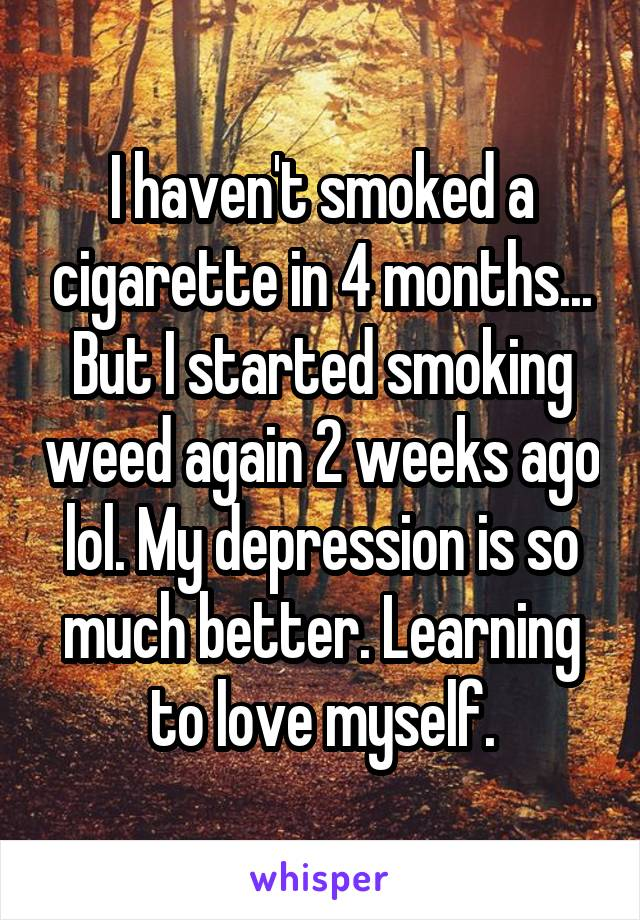 I haven't smoked a cigarette in 4 months... But I started smoking weed again 2 weeks ago lol. My depression is so much better. Learning to love myself.
