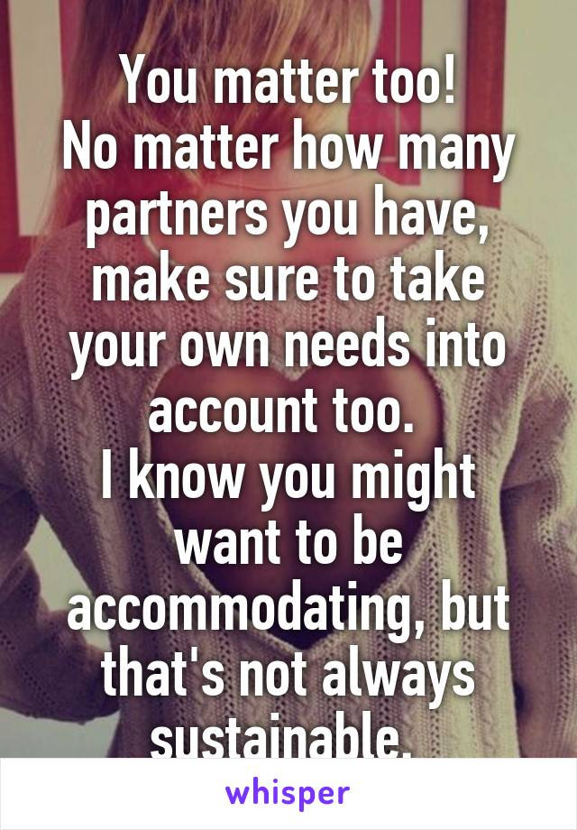 You matter too! No matter how many partners you have, make sure to take your own needs into account too.  I know you might want to be accommodating, but that's not always sustainable.
