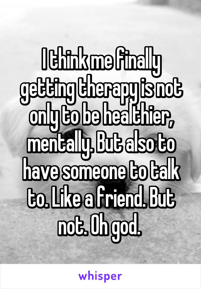 I think me finally getting therapy is not only to be healthier, mentally. But also to have someone to talk to. Like a friend. But not. Oh god.