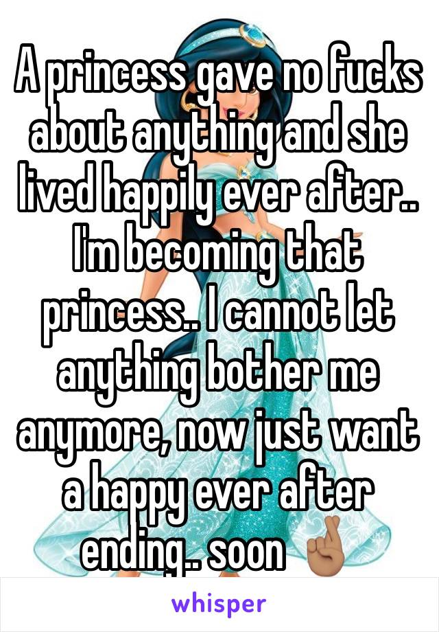 A princess gave no fucks about anything and she lived happily ever after.. I'm becoming that princess.. I cannot let anything bother me anymore, now just want a happy ever after ending.. soon 🤞🏽