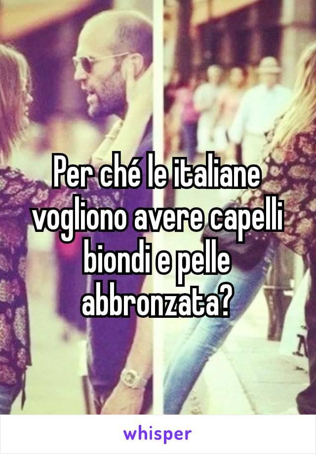 Per ché le italiane vogliono avere capelli biondi e pelle abbronzata?
