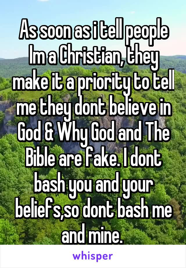 As soon as i tell people Im a Christian, they make it a priority to tell me they dont believe in God & Why God and The Bible are fake. I dont bash you and your beliefs,so dont bash me and mine.