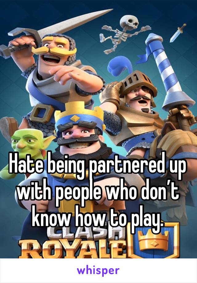 Hate being partnered up with people who don't know how to play.