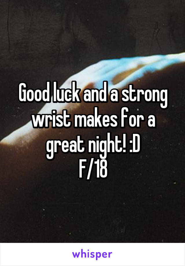 Good luck and a strong wrist makes for a great night! :D F/18