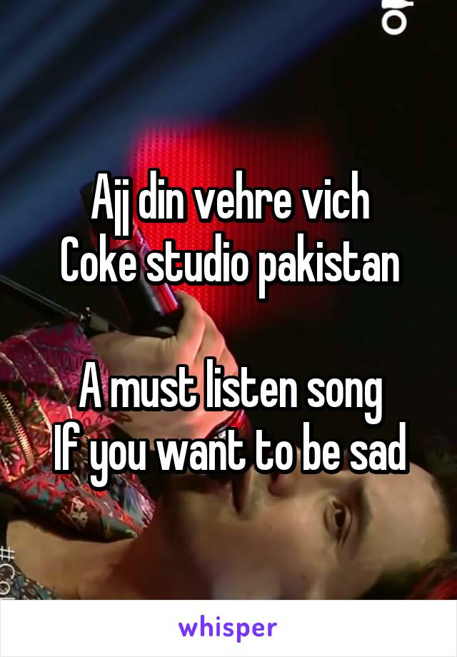 Ajj din vehre vich Coke studio pakistan  A must listen song If you want to be sad