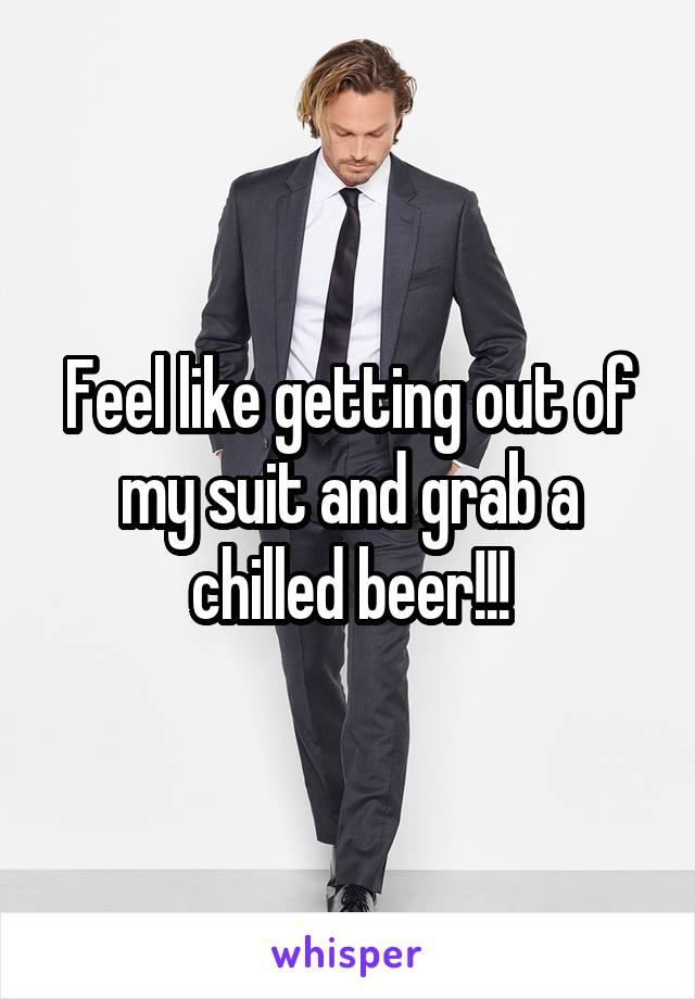 Feel like getting out of my suit and grab a chilled beer!!!