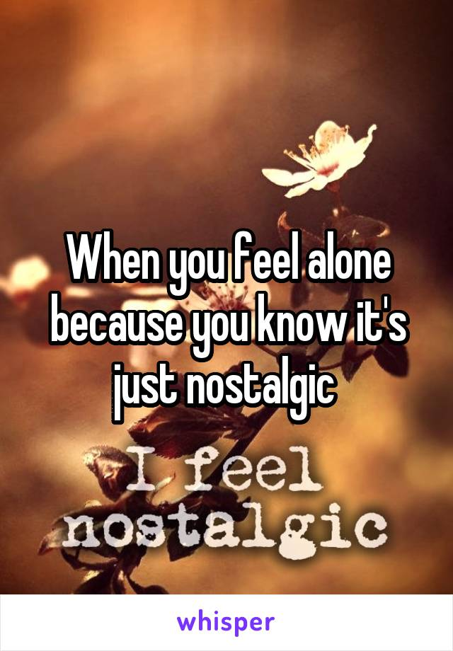 When you feel alone because you know it's just nostalgic