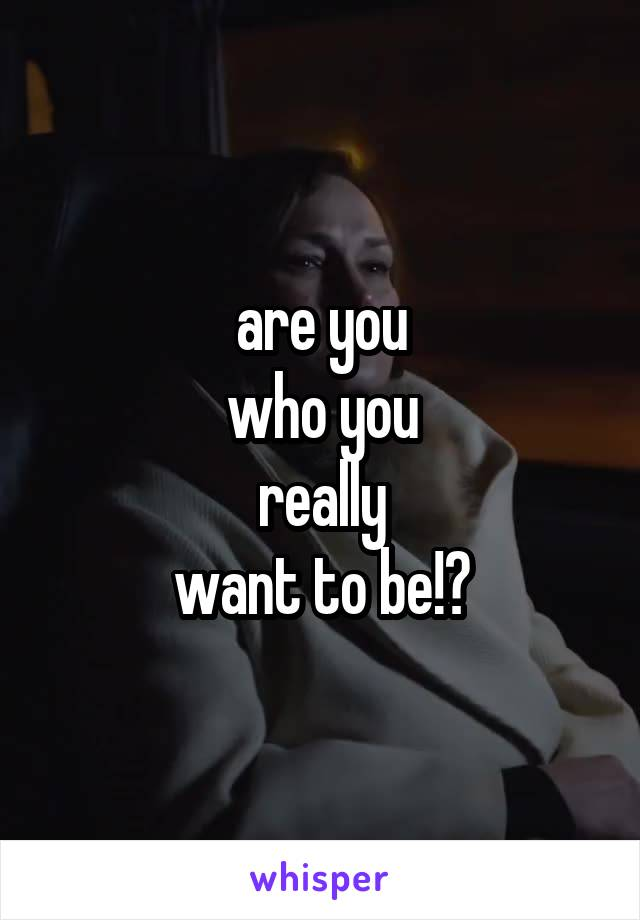 are you who you really want to be!?