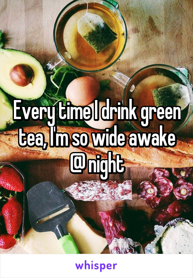 Every time I drink green tea, I'm so wide awake @ night