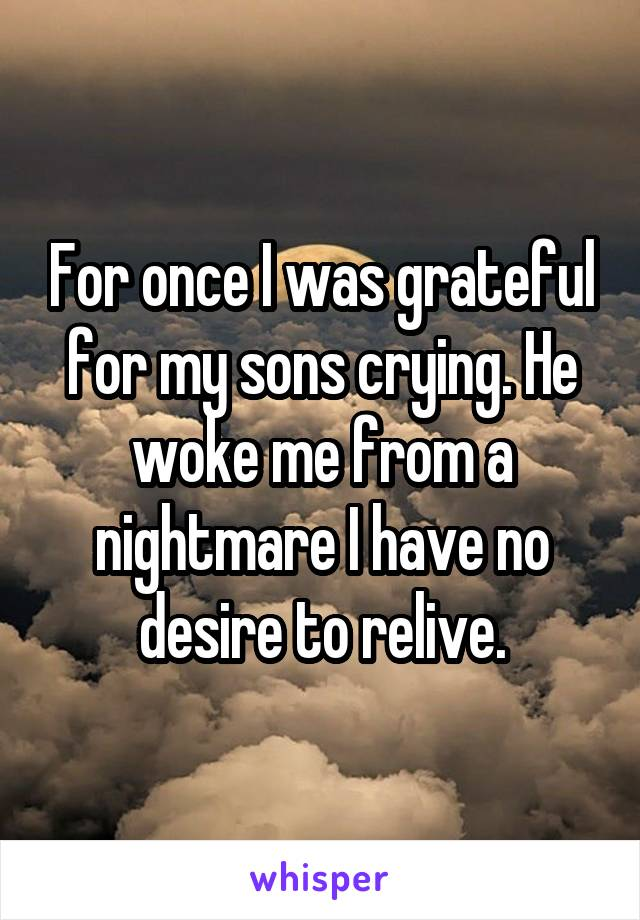For once I was grateful for my sons crying. He woke me from a nightmare I have no desire to relive.