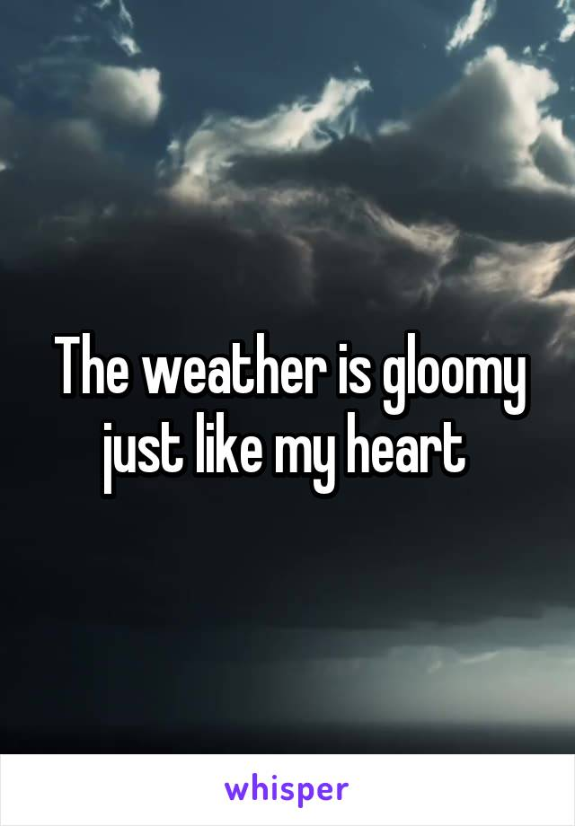 The weather is gloomy just like my heart