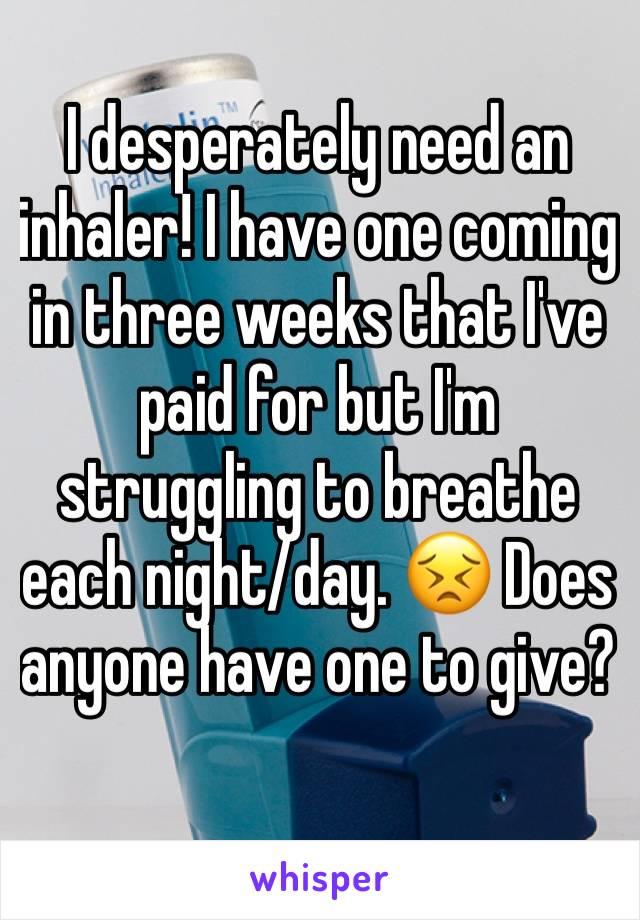 I desperately need an inhaler! I have one coming in three weeks that I've paid for but I'm struggling to breathe each night/day. 😣 Does anyone have one to give?