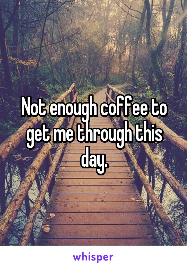 Not enough coffee to get me through this day.