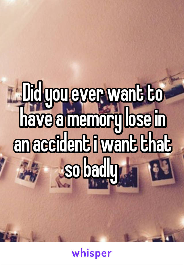 Did you ever want to have a memory lose in an accident i want that so badly