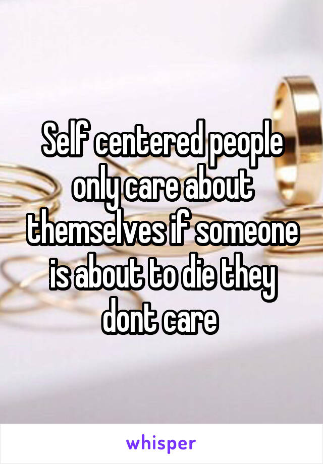 Self centered people only care about themselves if someone is about to die they dont care