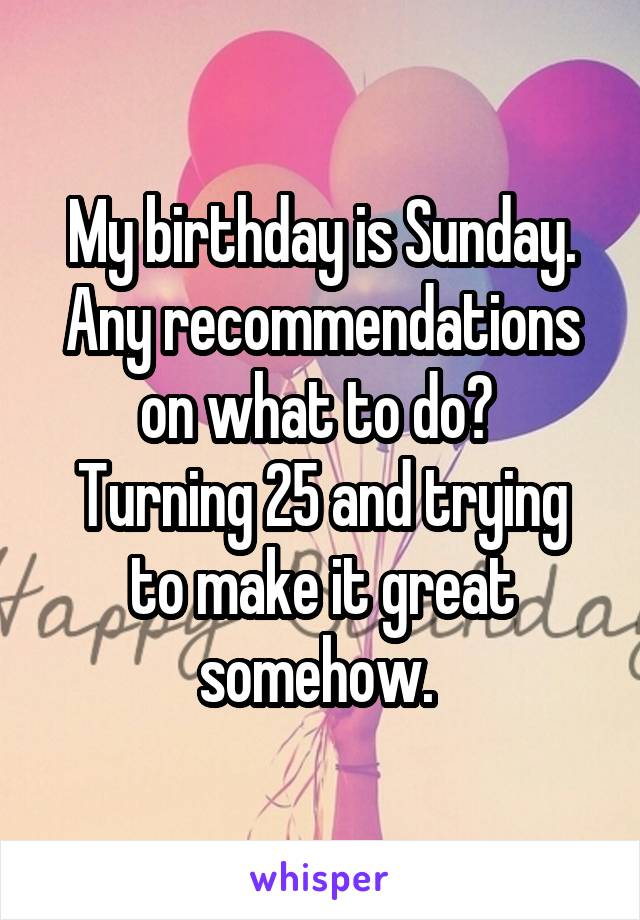 My birthday is Sunday. Any recommendations on what to do?  Turning 25 and trying to make it great somehow.