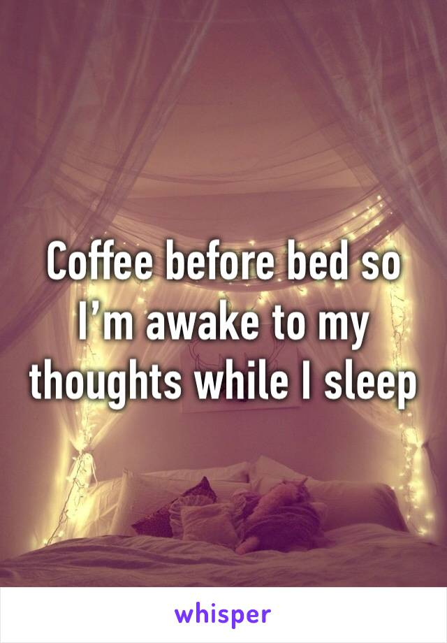 Coffee before bed so I'm awake to my thoughts while I sleep