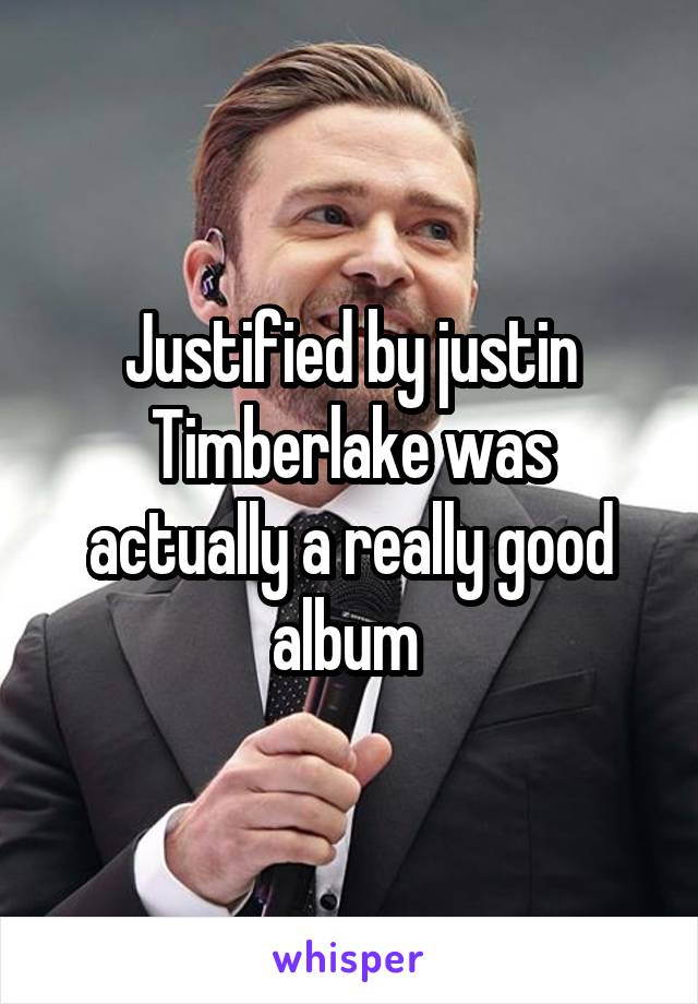 Justified by justin Timberlake was actually a really good album