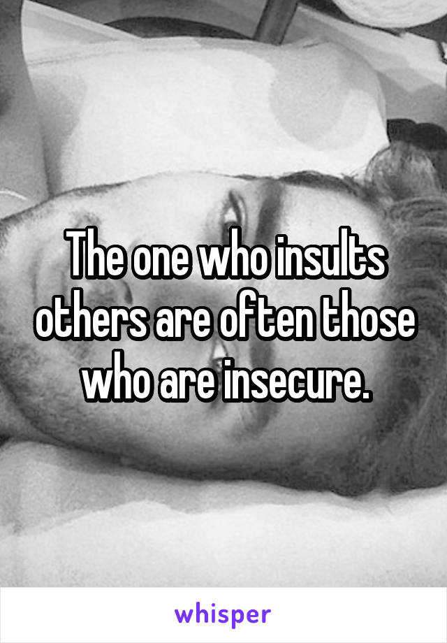 The one who insults others are often those who are insecure.