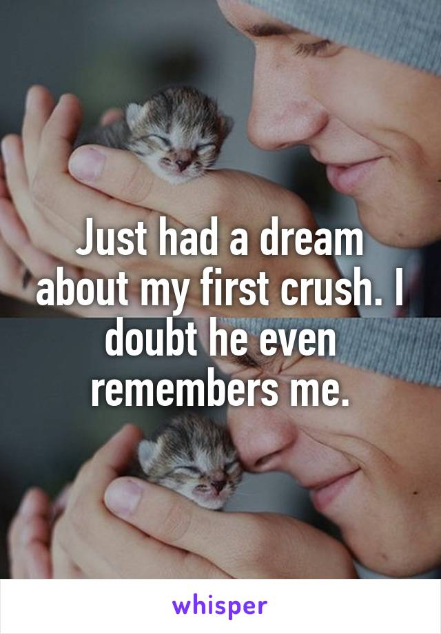 Just had a dream about my first crush. I doubt he even remembers me.