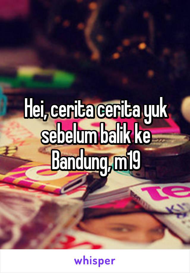 Hei, cerita cerita yuk sebelum balik ke Bandung, m19
