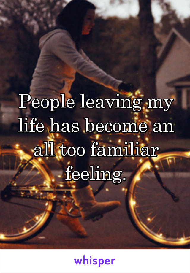 People leaving my life has become an all too familiar feeling.