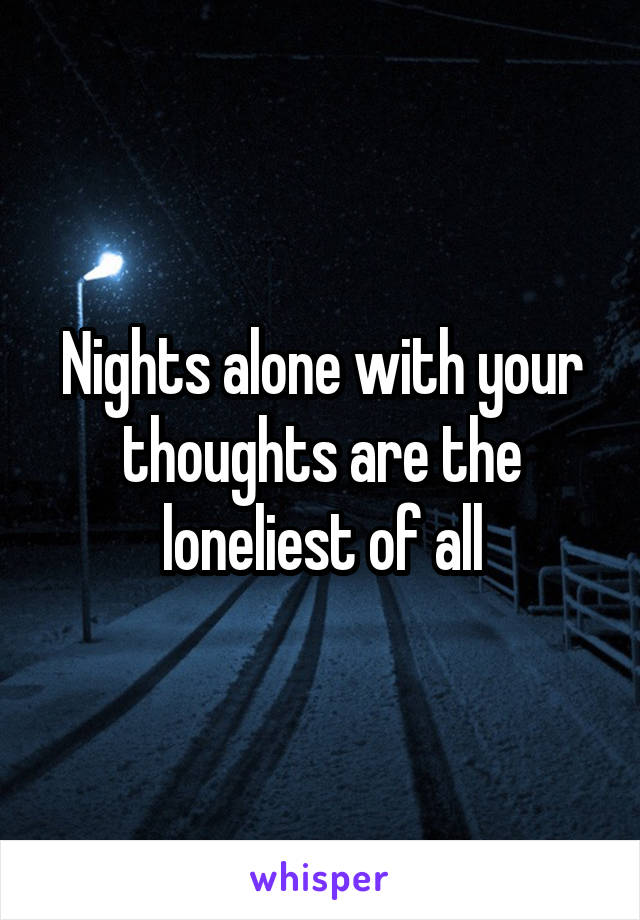 Nights alone with your thoughts are the loneliest of all