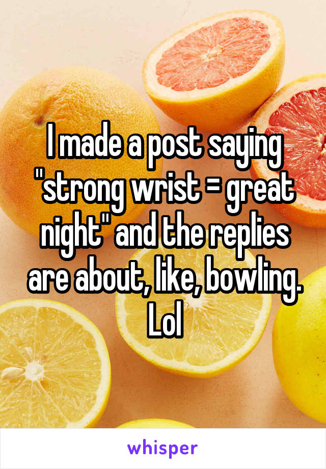 "I made a post saying ""strong wrist = great night"" and the replies are about, like, bowling. Lol"