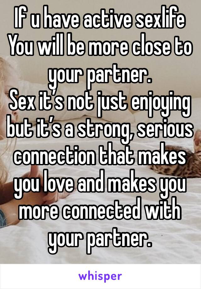If u have active sexlife You will be more close to your partner. Sex it's not just enjoying but it's a strong, serious connection that makes you love and makes you more connected with your partner.