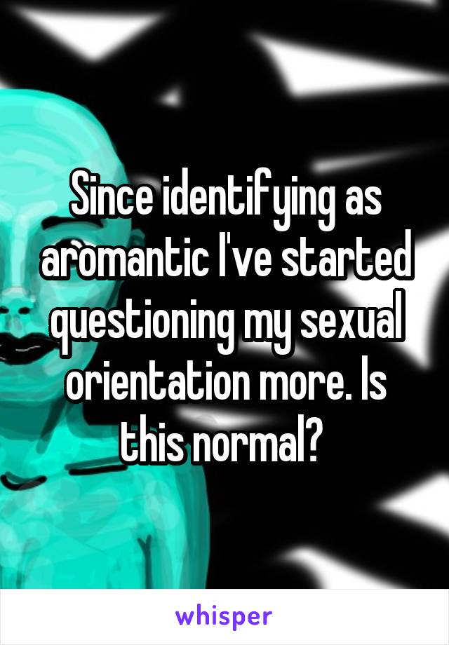 Since identifying as aromantic I've started questioning my sexual orientation more. Is this normal?