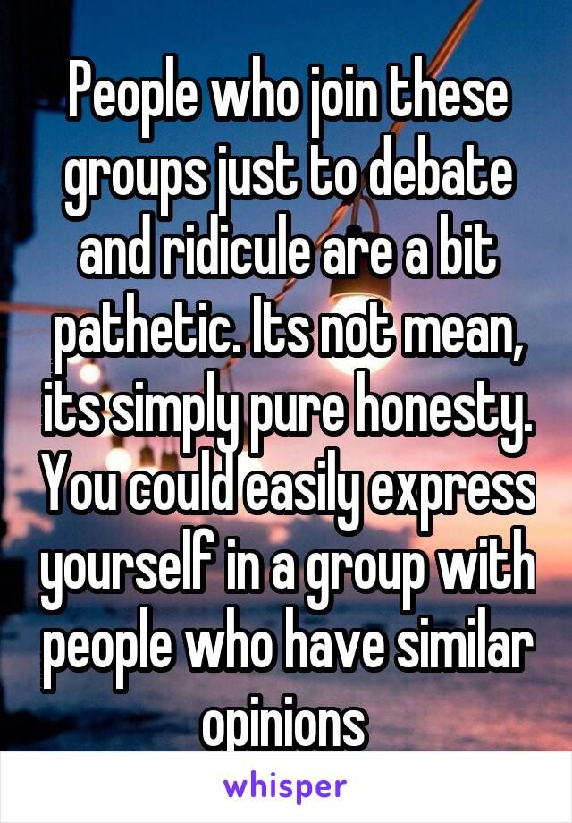 People who join these groups just to debate and ridicule are a bit pathetic. Its not mean, its simply pure honesty. You could easily express yourself in a group with people who have similar opinions
