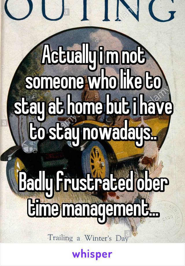 Actually i m not someone who like to stay at home but i have to stay nowadays..  Badly frustrated ober time management...