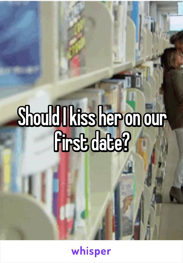 Should I kiss her on our first date?