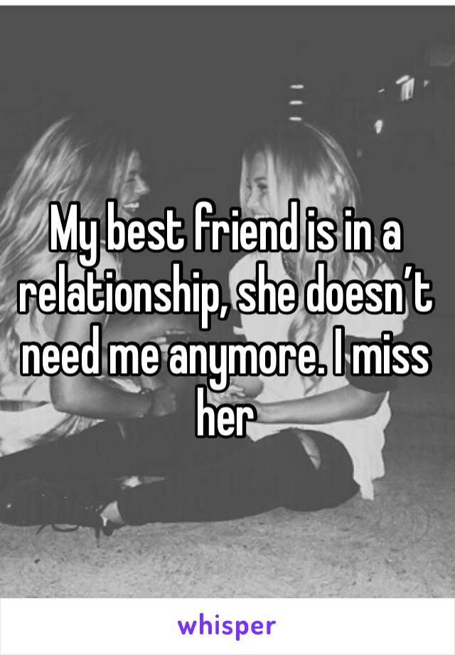 My best friend is in a relationship, she doesn't need me anymore. I miss her