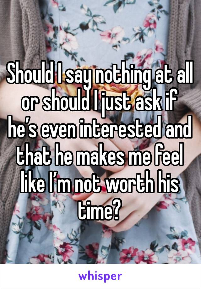 Should I say nothing at all or should I just ask if he's even interested and that he makes me feel like I'm not worth his time?