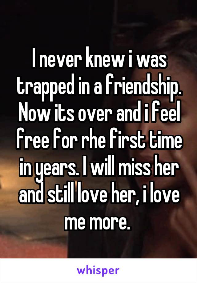 I never knew i was trapped in a friendship. Now its over and i feel free for rhe first time in years. I will miss her and still love her, i love me more.