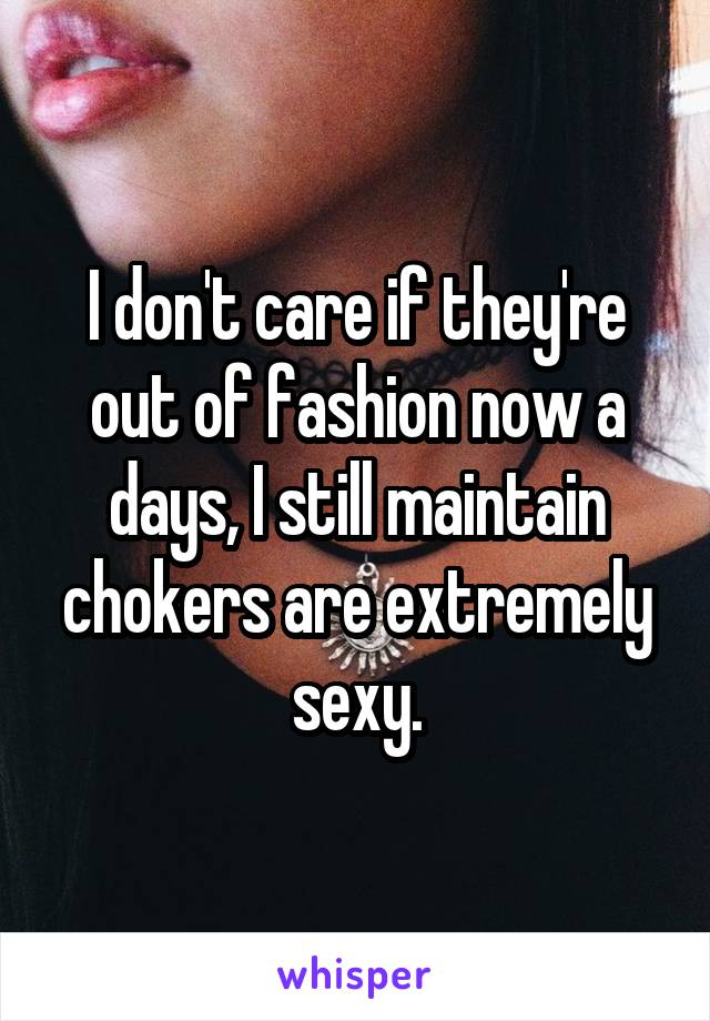 I don't care if they're out of fashion now a days, I still maintain chokers are extremely sexy.