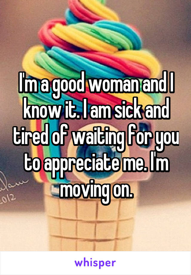 I'm a good woman and I know it. I am sick and tired of waiting for you to appreciate me. I'm moving on.