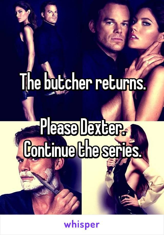 The butcher returns.  Please Dexter. Continue the series.